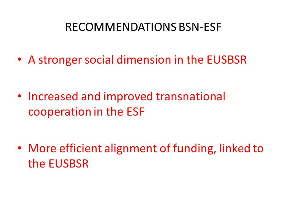 RECOMMENDATIONS BSN-ESF A stronger social dimension in the EUSBSR Increased and improved transnational cooperation in the ESF More efficient alignment of funding, linked to the EUSBSR