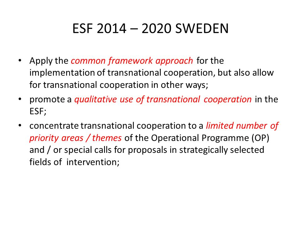 ESF 2014 – 2020 SWEDEN Apply the common framework approach for the implementation of transnational cooperation, but also allow for transnational cooperation in other ways; promote a qualitative use of transnational cooperation in the ESF; concentrate transnational cooperation to a limited number of priority areas / themes of the Operational Programme (OP) and / or special calls for proposals in strategically selected fields of intervention;