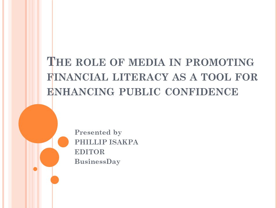 T HE ROLE OF MEDIA IN PROMOTING FINANCIAL LITERACY AS A TOOL FOR ENHANCING PUBLIC CONFIDENCE Presented by PHILLIP ISAKPA EDITOR BusinessDay