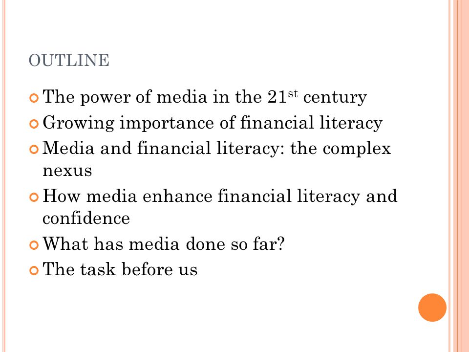 OUTLINE The power of media in the 21 st century Growing importance of financial literacy Media and financial literacy: the complex nexus How media enh