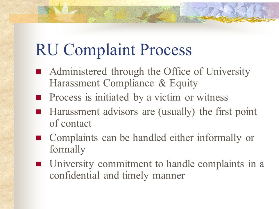 RU Complaint Process Administered through the Office of University Harassment Compliance & Equity Process is initiated by a victim or witness Harassment advisors are (usually) the first point of contact Complaints can be handled either informally or formally University commitment to handle complaints in a confidential and timely manner