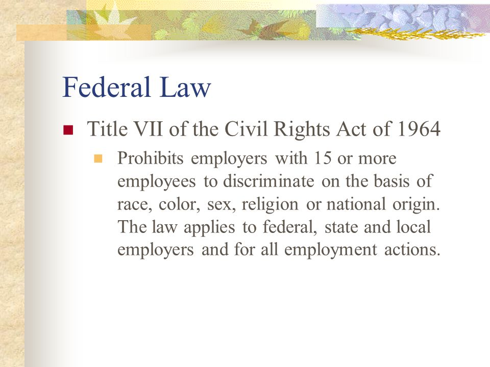 Federal Law Title VII of the Civil Rights Act of 1964 Prohibits employers with 15 or more employees to discriminate on the basis of race, color, sex, religion or national origin.