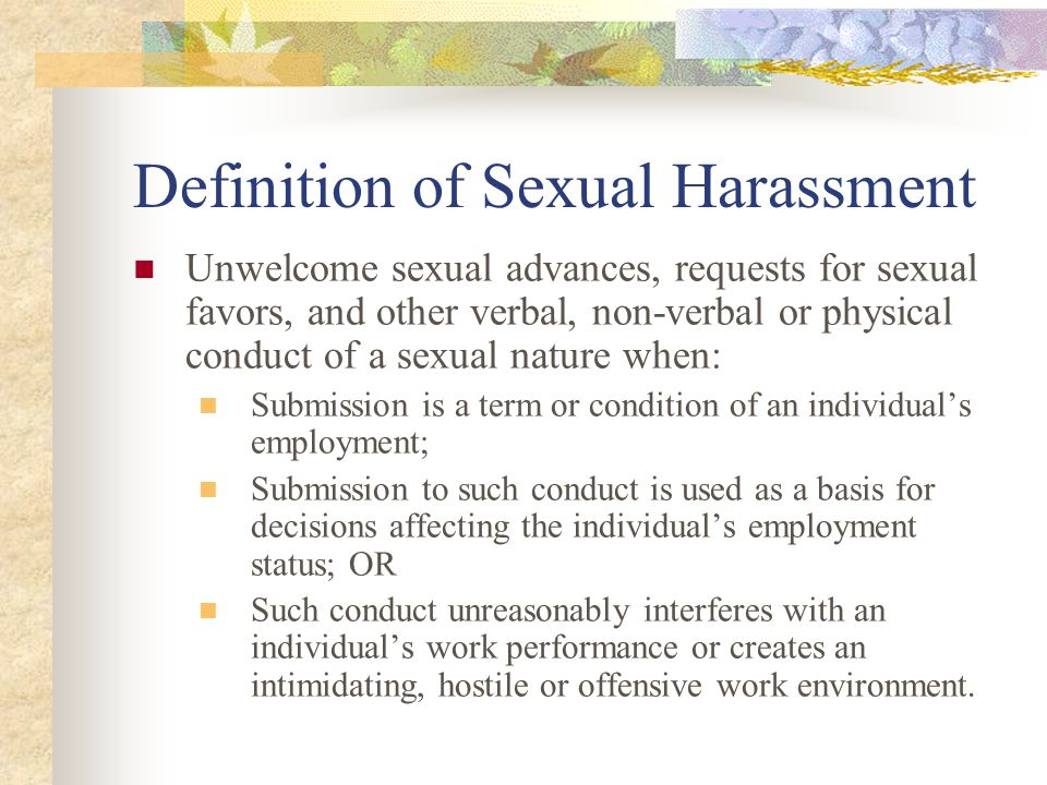 Definition of Sexual Harassment Unwelcome sexual advances, requests for sexual favors, and other verbal, non-verbal or physical conduct of a sexual nature when: Submission is a term or condition of an individual's employment; Submission to such conduct is used as a basis for decisions affecting the individual's employment status; OR Such conduct unreasonably interferes with an individual's work performance or creates an intimidating, hostile or offensive work environment.