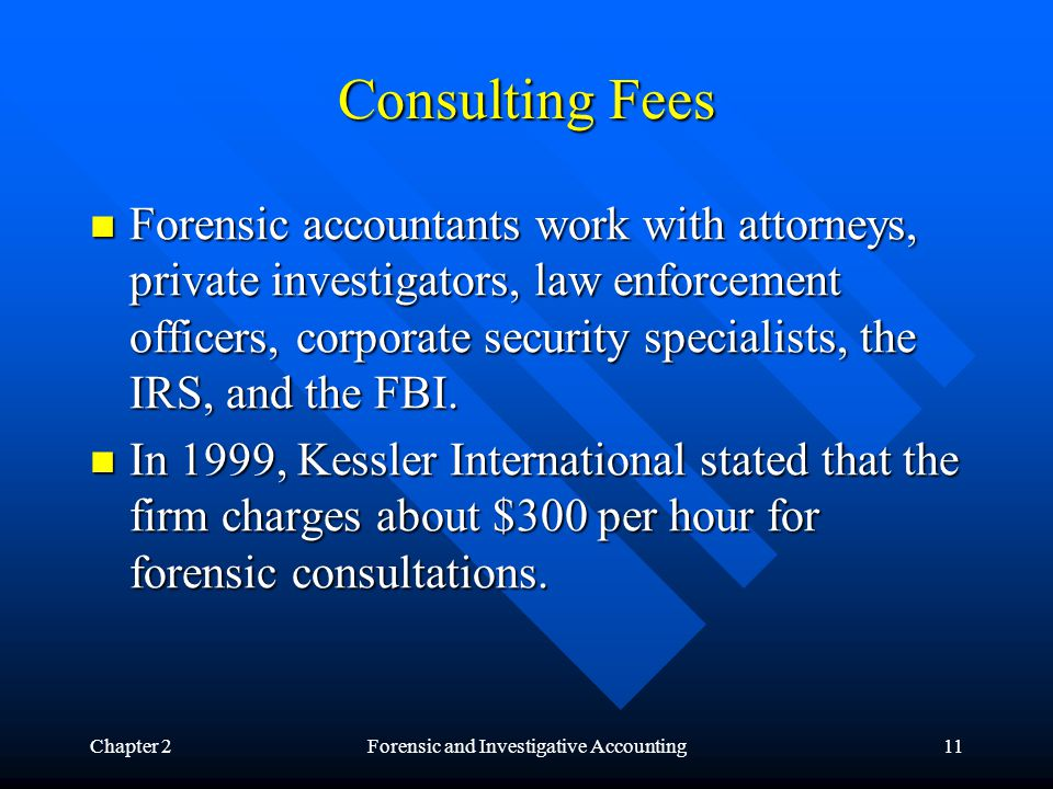 Chapter 2Forensic and Investigative Accounting11 Consulting Fees Forensic accountants work with attorneys, private investigators, law enforcement officers, corporate security specialists, the IRS, and the FBI.