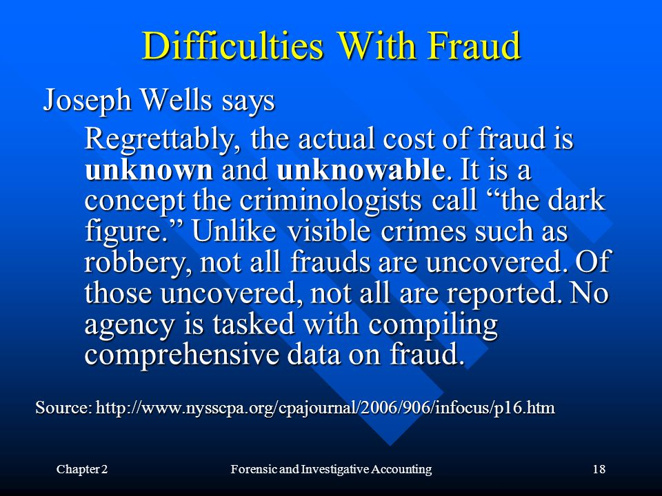 Chapter 2Forensic and Investigative Accounting18 Difficulties With Fraud Joseph Wells says Joseph Wells says Regrettably, the actual cost of fraud is unknown and unknowable.