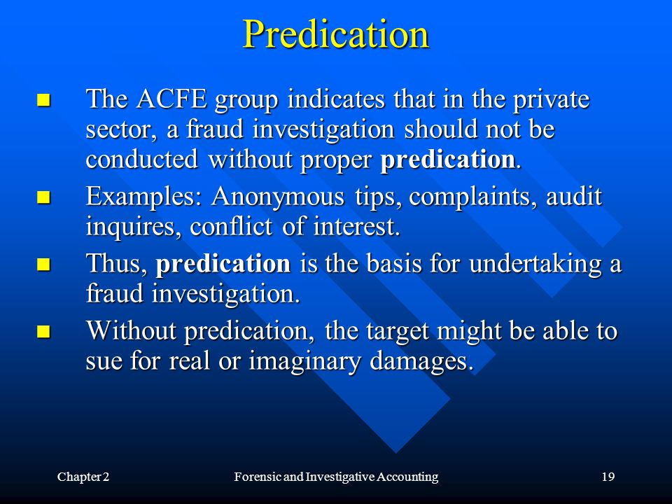 Chapter 2Forensic and Investigative Accounting19 Predication The ACFE group indicates that in the private sector, a fraud investigation should not be conducted without proper predication.