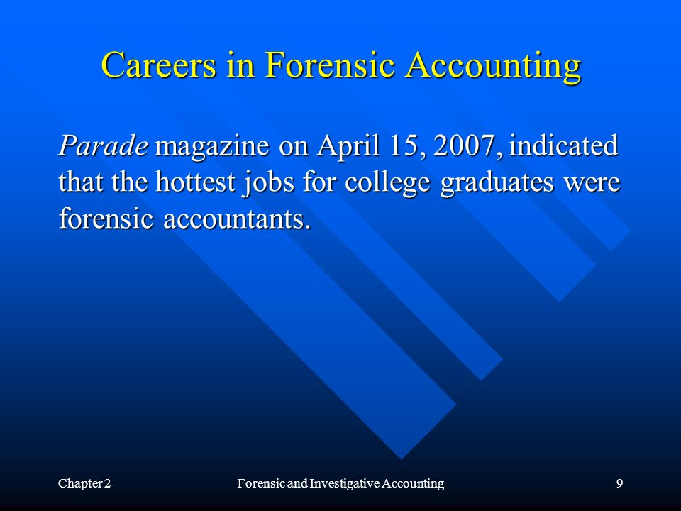 Chapter 2Forensic and Investigative Accounting9 Careers in Forensic Accounting Parade magazine on April 15, 2007, indicated that the hottest jobs for college graduates were forensic accountants.