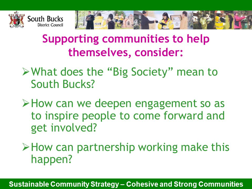 Sustainable Community Strategy – Cohesive and Strong Communities Supporting communities to help themselves, consider:  What does the Big Society mean to South Bucks.