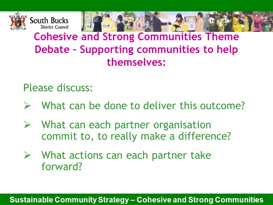 Sustainable Community Strategy – Cohesive and Strong Communities Cohesive and Strong Communities Theme Debate – Supporting communities to help themselves: Please discuss:  What can be done to deliver this outcome.