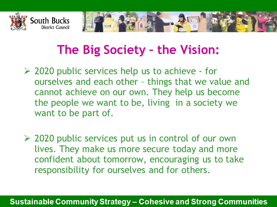 Sustainable Community Strategy – Cohesive and Strong Communities The Big Society – the Vision:  2020 public services help us to achieve - for ourselves and each other – things that we value and cannot achieve on our own.