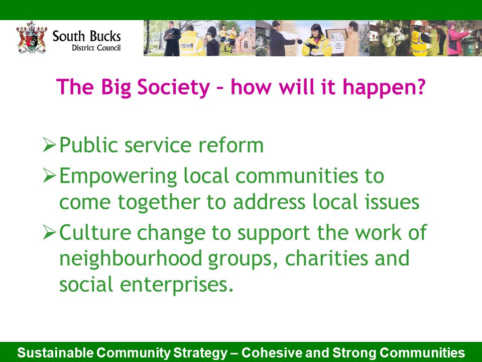 Sustainable Community Strategy – Cohesive and Strong Communities The Big Society – definition of a community group:  A new or existing 'not for profit' group, social enterprise, charity  Comprised of people from a local area  With a named leader to act as a contact and agree to abide by a code of conduct  Be publicised on line and through other channels.
