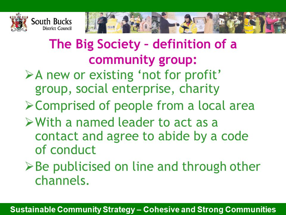 Sustainable Community Strategy – Cohesive and Strong Communities The Big Society – definition of a community group:  A new or existing 'not for profit' group, social enterprise, charity  Comprised of people from a local area  With a named leader to act as a contact and agree to abide by a code of conduct  Be publicised on line and through other channels.