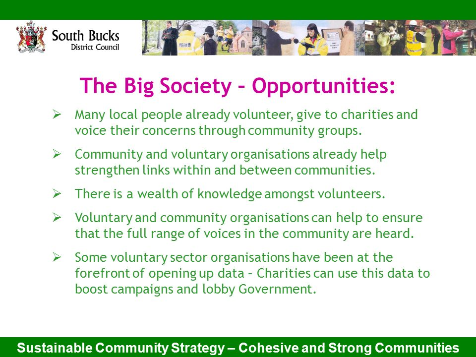 Sustainable Community Strategy – Cohesive and Strong Communities The Big Society – Opportunities:  Many local people already volunteer, give to charities and voice their concerns through community groups.