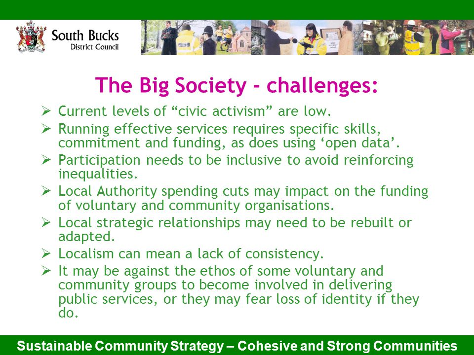 Sustainable Community Strategy – Cohesive and Strong Communities Key Issues for South Bucks:  Changing Demographics:  An aging population  Increased migration  Difficulties in accessing services  Significant numbers of at risk groups  Retaining the heart of communities – especially during the current recession.