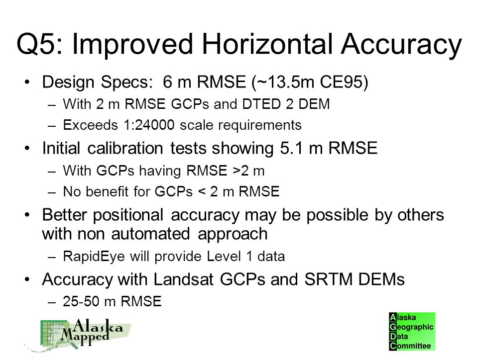 Q5: Improved Horizontal Accuracy Design Specs: 6 m RMSE (~13.5m CE95)‏ –With 2 m RMSE GCPs and DTED 2 DEM –Exceeds 1:24000 scale requirements Initial calibration tests showing 5.1 m RMSE –With GCPs having RMSE >2 m –No benefit for GCPs < 2 m RMSE Better positional accuracy may be possible by others with non automated approach –RapidEye will provide Level 1 data Accuracy with Landsat GCPs and SRTM DEMs –25-50 m RMSE