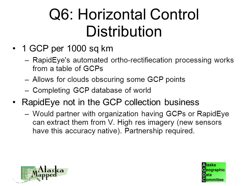 Q6: Horizontal Control Distribution 1 GCP per 1000 sq km –RapidEye s automated ortho-rectifiecation processing works from a table of GCPs –Allows for clouds obscuring some GCP points –Completing GCP database of world RapidEye not in the GCP collection business –Would partner with organization having GCPs or RapidEye can extract them from V.
