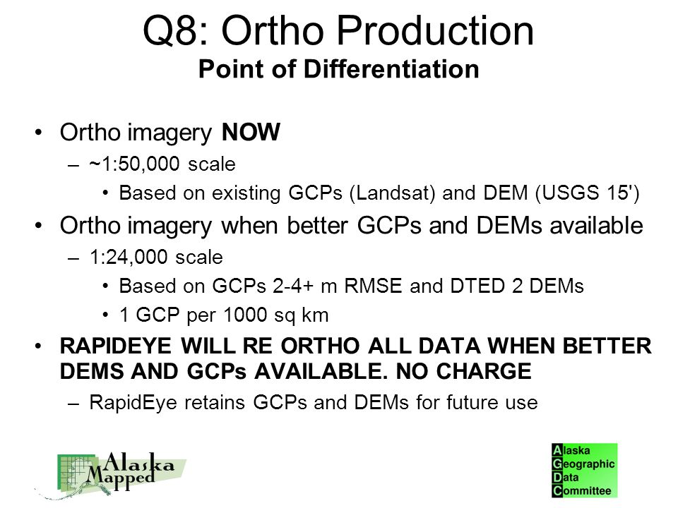 Q8: Ortho Production Point of Differentiation Ortho imagery NOW –~1:50,000 scale Based on existing GCPs (Landsat) and DEM (USGS 15 )‏ Ortho imagery when better GCPs and DEMs available –1:24,000 scale Based on GCPs 2-4+ m RMSE and DTED 2 DEMs 1 GCP per 1000 sq km RAPIDEYE WILL RE ORTHO ALL DATA WHEN BETTER DEMS AND GCPs AVAILABLE.