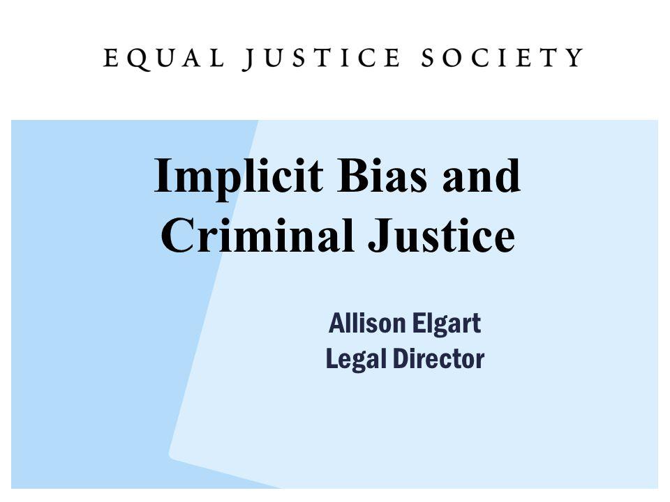 Implicit Bias and Criminal Justice Allison Elgart Legal Director