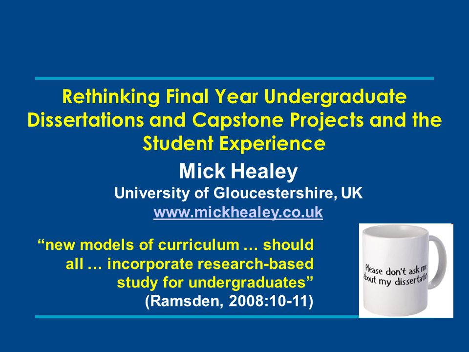 Rethinking Final Year Undergraduate Dissertations and Capstone Projects and the Student Experience Mick Healey University of Gloucestershire, UK www.m