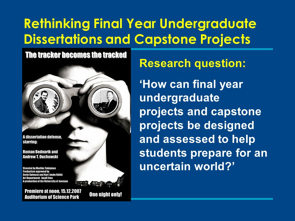 Rethinking Final Year Undergraduate Dissertations and Capstone Projects Research question: 'How can final year undergraduate projects and capstone projects be designed and assessed to help students prepare for an uncertain world '