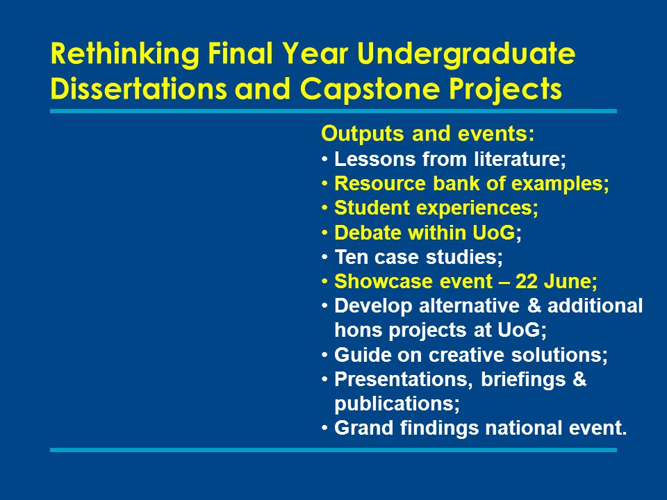 Rethinking Final Year Undergraduate Dissertations and Capstone Projects Outputs and events: Lessons from literature; Resource bank of examples; Student experiences; Debate within UoG; Ten case studies; Showcase event – 22 June; Develop alternative & additional hons projects at UoG; Guide on creative solutions; Presentations, briefings & publications; Grand findings national event.