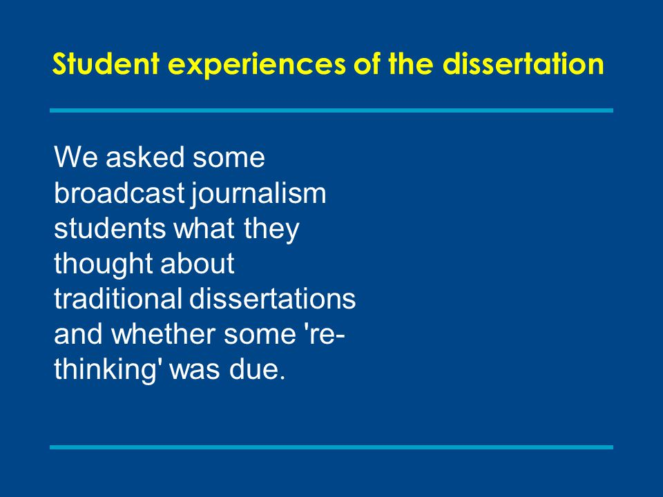 Student experiences of the dissertation We asked some broadcast journalism students what they thought about traditional dissertations and whether some re- thinking was due.