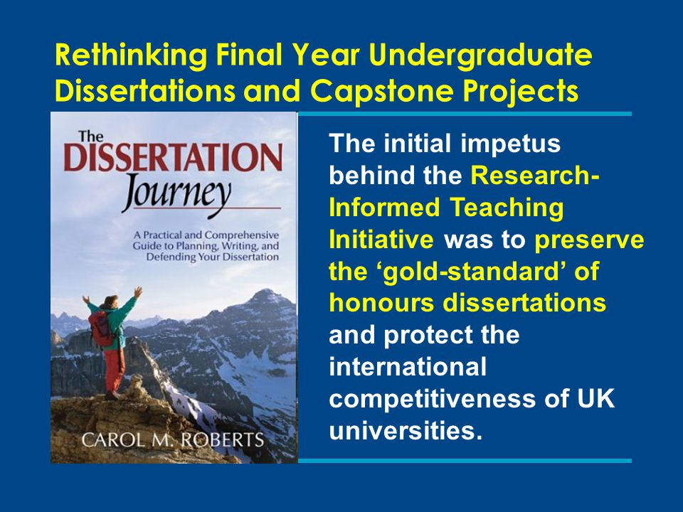 Rethinking Final Year Undergraduate Dissertations and Capstone Projects The initial impetus behind the Research- Informed Teaching Initiative was to preserve the 'gold-standard' of honours dissertations and protect the international competitiveness of UK universities.