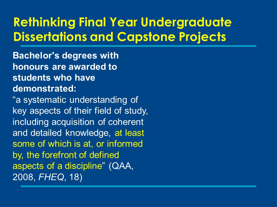 Rethinking Final Year Undergraduate Dissertations and Capstone Projects Bachelor s degrees with honours are awarded to students who have demonstrated: a systematic understanding of key aspects of their field of study, including acquisition of coherent and detailed knowledge, at least some of which is at, or informed by, the forefront of defined aspects of a discipline (QAA, 2008, FHEQ, 18)