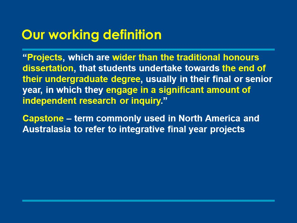 Projects, which are wider than the traditional honours dissertation, that students undertake towards the end of their undergraduate degree, usually in their final or senior year, in which they engage in a significant amount of independent research or inquiry. Capstone – term commonly used in North America and Australasia to refer to integrative final year projects Our working definition