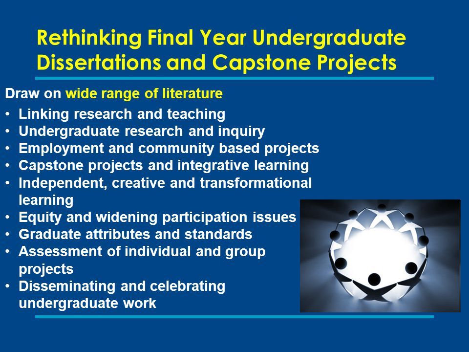 Rethinking Final Year Undergraduate Dissertations and Capstone Projects Our focus is on students undertaking research at honours level, but it is wider in its conception, function, form, location and how it is disseminated than the traditional dissertation.
