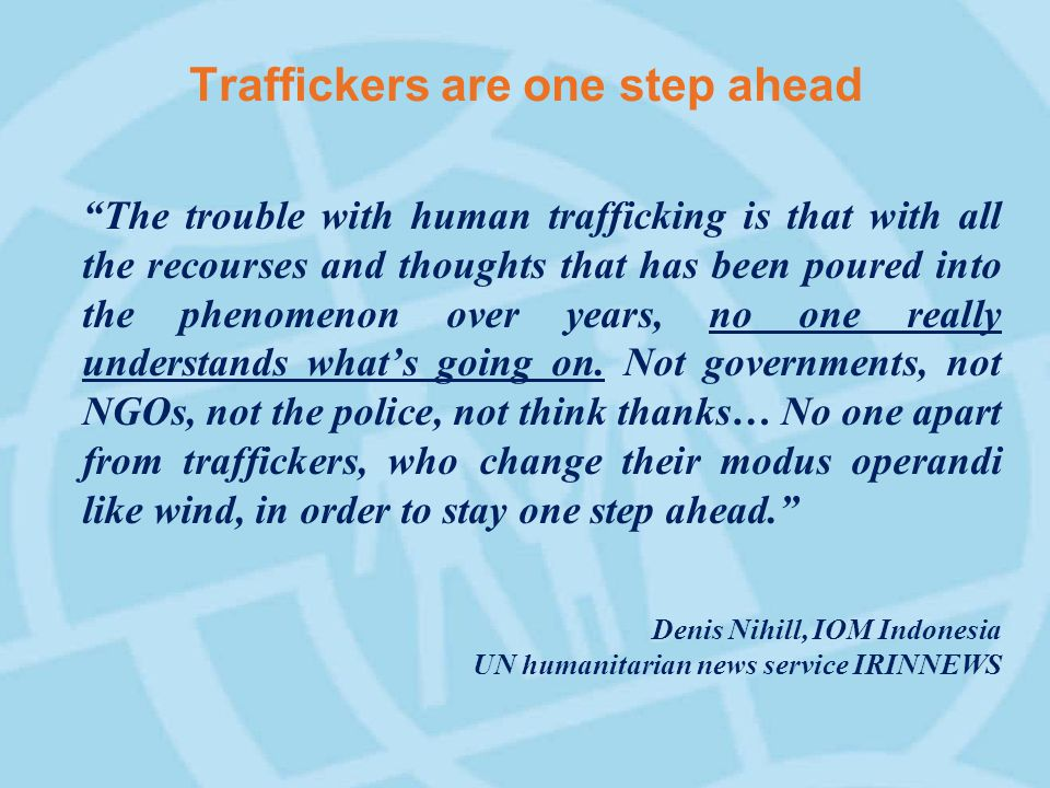 Traffickers are one step ahead The trouble with human trafficking is that with all the recourses and thoughts that has been poured into the phenomenon over years, no one really understands what's going on.