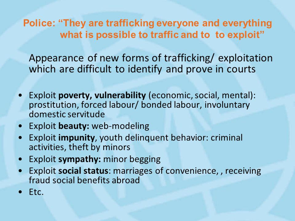 Police: They are trafficking everyone and everything what is possible to traffic and to to exploit Appearance of new forms of trafficking/ exploitation which are difficult to identify and prove in courts Exploit poverty, vulnerability (economic, social, mental): prostitution, forced labour/ bonded labour, involuntary domestic servitude Exploit beauty: web-modeling Exploit impunity, youth delinquent behavior: criminal activities, theft by minors Exploit sympathy: minor begging Exploit social status: marriages of convenience,, receiving fraud social benefits abroad Etc.