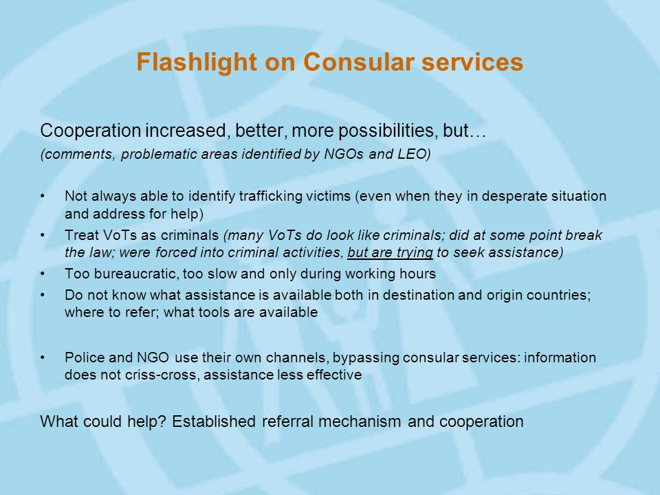 Flashlight on Consular services Cooperation increased, better, more possibilities, but… (comments, problematic areas identified by NGOs and LEO) Not always able to identify trafficking victims (even when they in desperate situation and address for help) Treat VoTs as criminals (many VoTs do look like criminals; did at some point break the law; were forced into criminal activities, but are trying to seek assistance) Too bureaucratic, too slow and only during working hours Do not know what assistance is available both in destination and origin countries; where to refer; what tools are available Police and NGO use their own channels, bypassing consular services: information does not criss-cross, assistance less effective What could help.
