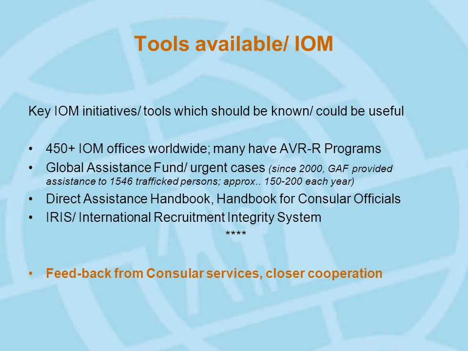 Tools available/ IOM Key IOM initiatives/ tools which should be known/ could be useful 450+ IOM offices worldwide; many have AVR-R Programs Global Assistance Fund/ urgent cases (since 2000, GAF provided assistance to 1546 trafficked persons; approx..