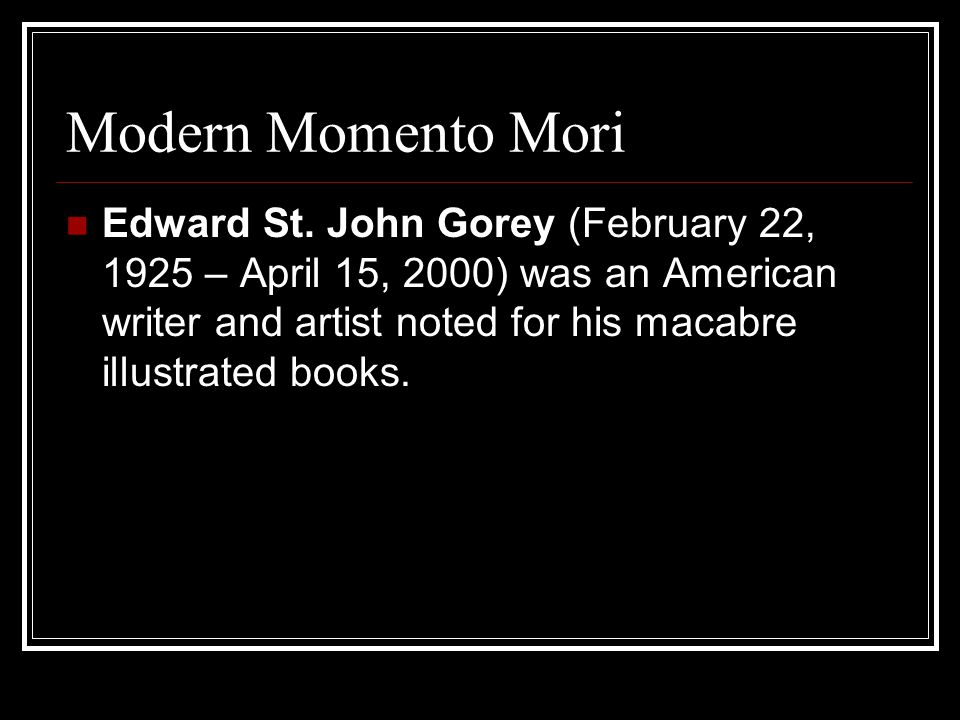 Modern Momento Mori Edward St. John Gorey (February 22, 1925 – April 15, 2000) was an American writer and artist noted for his macabre illustrated boo