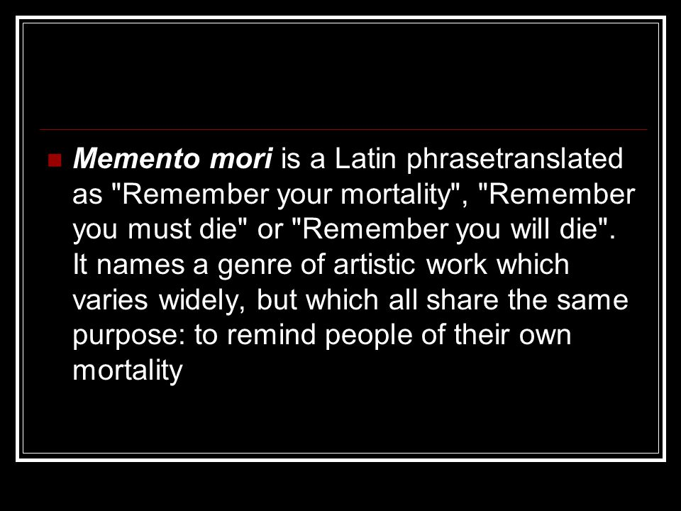 Memento mori is a Latin phrasetranslated as Remember your mortality , Remember you must die or Remember you will die .