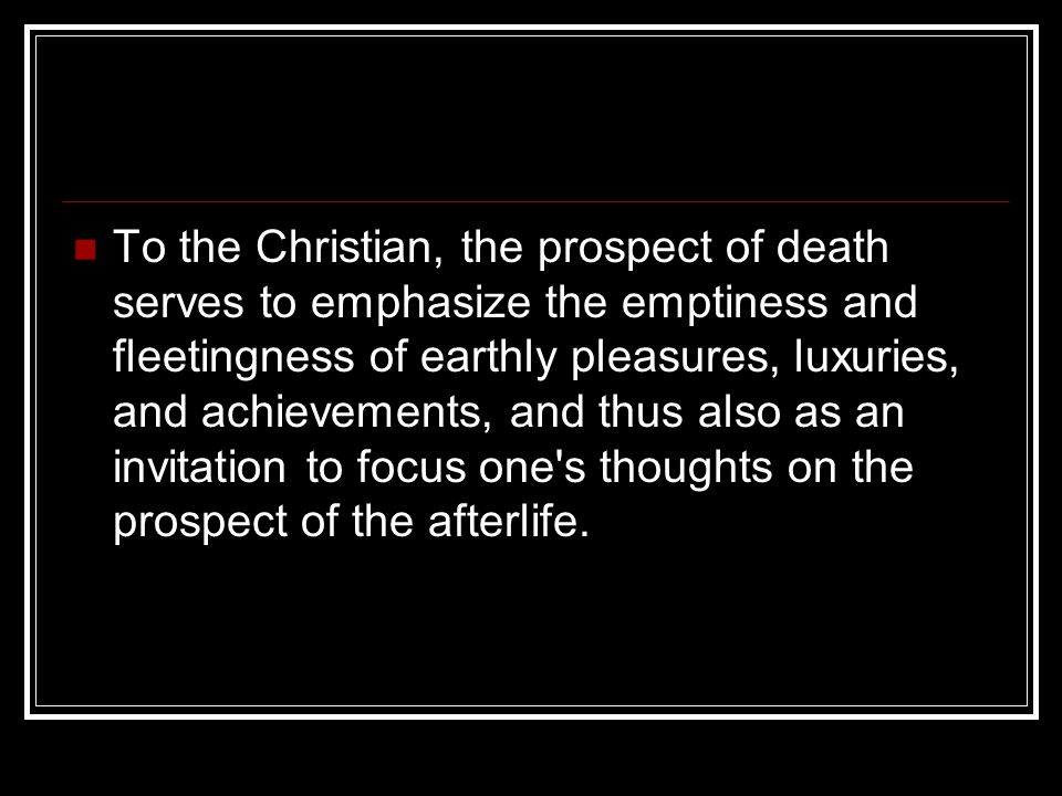 To the Christian, the prospect of death serves to emphasize the emptiness and fleetingness of earthly pleasures, luxuries, and achievements, and thus also as an invitation to focus one s thoughts on the prospect of the afterlife.