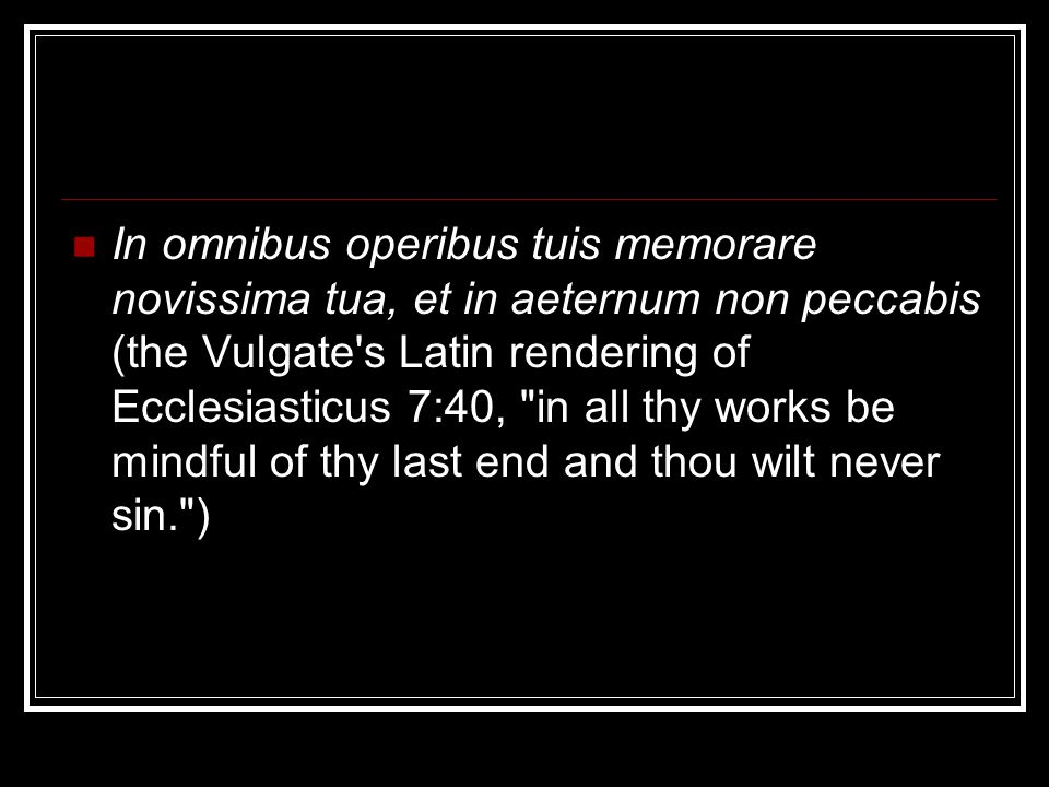 In omnibus operibus tuis memorare novissima tua, et in aeternum non peccabis (the Vulgate s Latin rendering of Ecclesiasticus 7:40, in all thy works be mindful of thy last end and thou wilt never sin. )