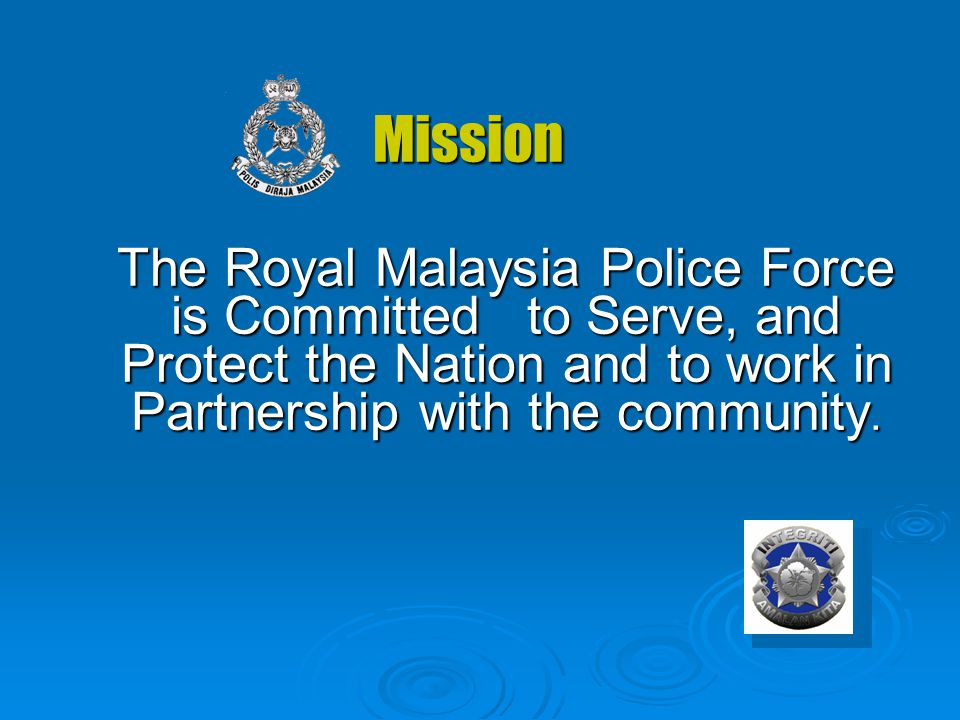 Mission The Royal Malaysia Police Force is Committed to Serve, and Protect the Nation and to work in Partnership with the community.