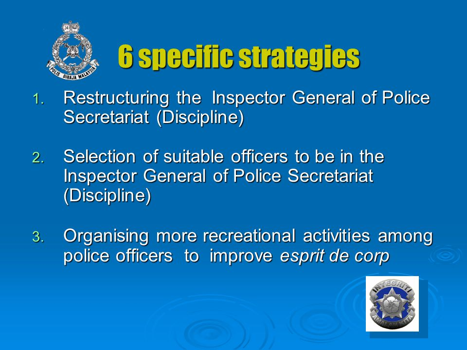 6 specific strategies 6 specific strategies 1. Restructuring the Inspector General of Police Secretariat (Discipline) 2. Selection of suitable officer