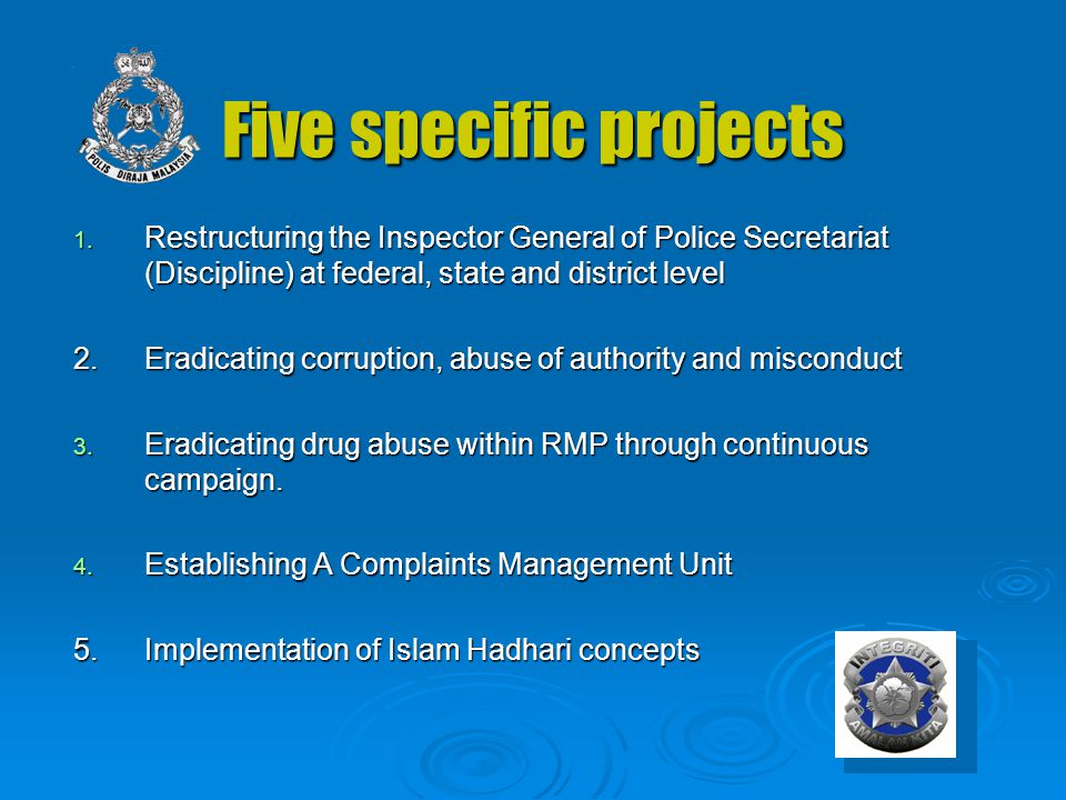 Five specific projects 1. Restructuring the Inspector General of Police Secretariat (Discipline) at federal, state and district level 2.Eradicating co