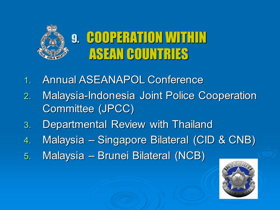 9. COOPERATION WITHIN ASEAN COUNTRIES 1. Annual ASEANAPOL Conference 2. Malaysia-Indonesia Joint Police Cooperation Committee (JPCC) 3. Departmental R