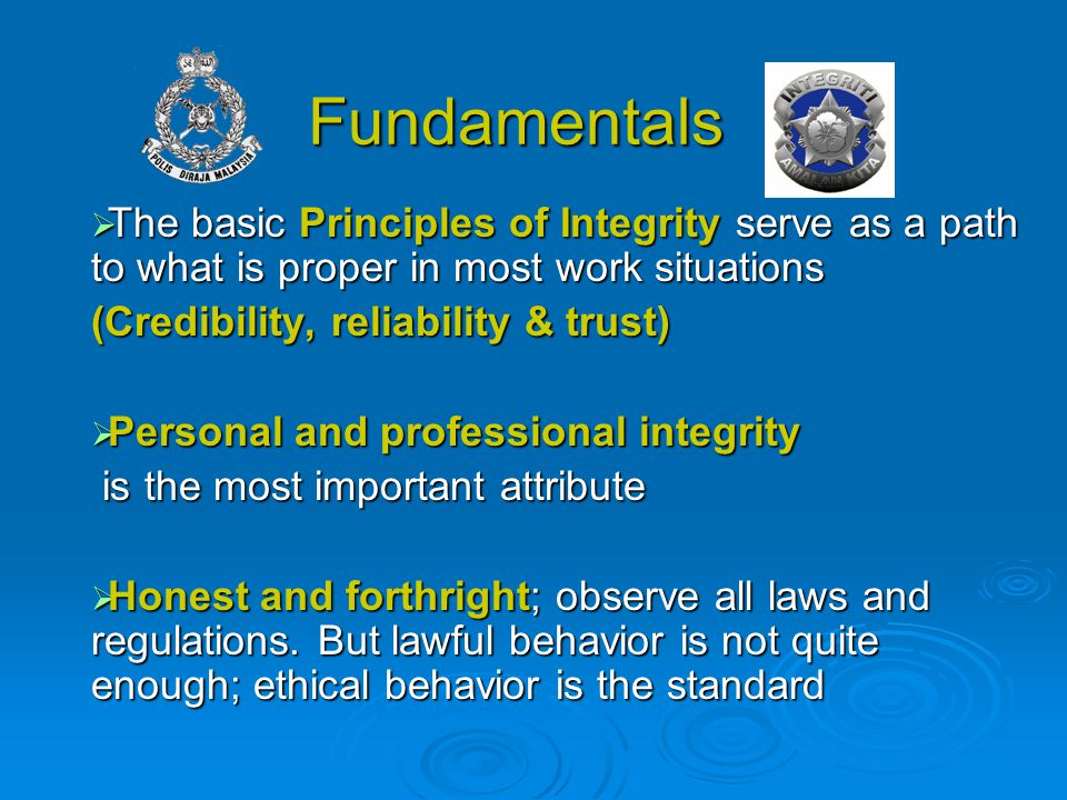 Fundamentals  The basic Principles of Integrity serve as a path to what is proper in most work situations (Credibility, reliability & trust)  Person