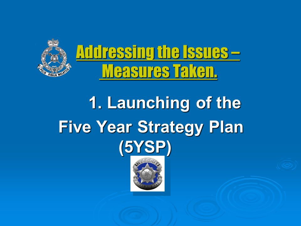 Addressing the Issues – Measures Taken. 1. Launching of the Five Year Strategy Plan (5YSP)