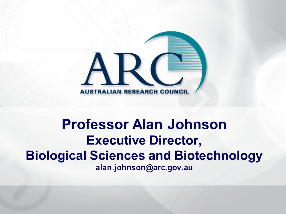 Professor Alan Johnson Executive Director, Biological Sciences and Biotechnology alan.johnson@arc.gov.au