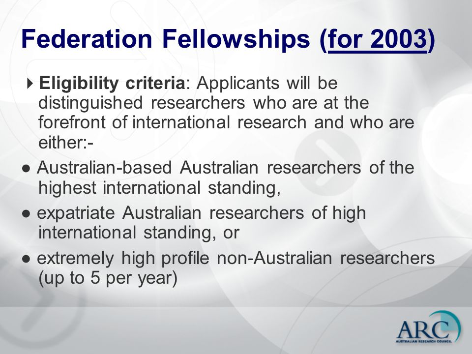 Federation Fellowships (for 2003)  Eligibility criteria: Applicants will be distinguished researchers who are at the forefront of international research and who are either:- ● Australian-based Australian researchers of the highest international standing, ● expatriate Australian researchers of high international standing, or ● extremely high profile non-Australian researchers (up to 5 per year)