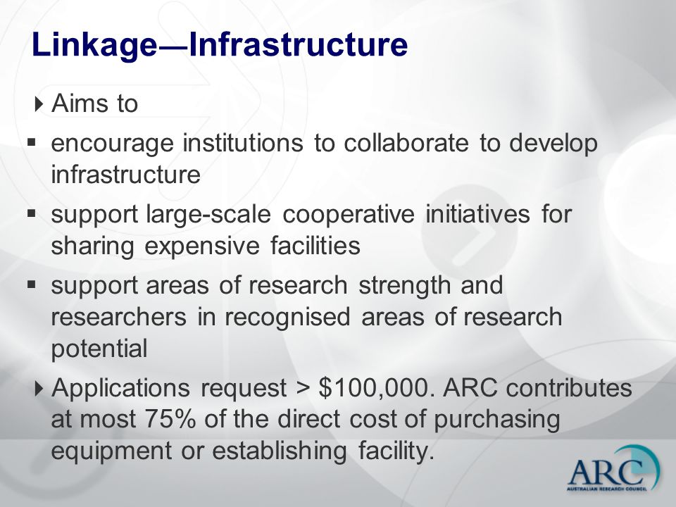 Linkage ― Infrastructure  Aims to  encourage institutions to collaborate to develop infrastructure  support large-scale cooperative initiatives for sharing expensive facilities  support areas of research strength and researchers in recognised areas of research potential  Applications request > $100,000.