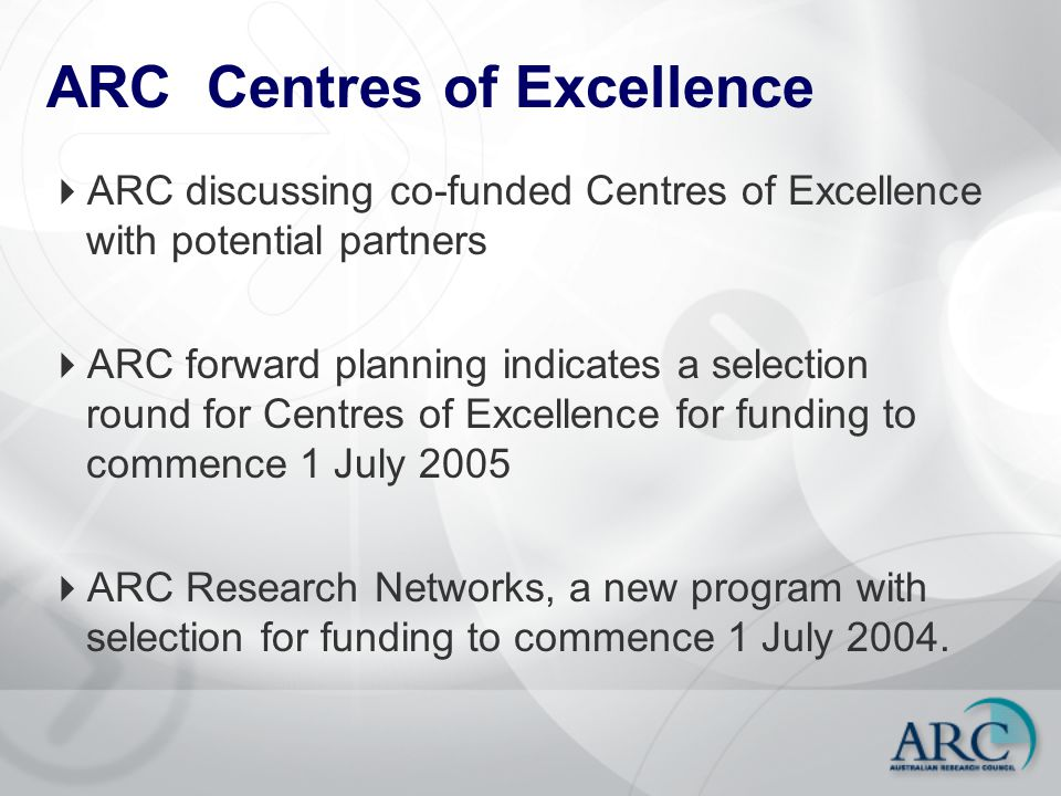 ARC Centres of Excellence  ARC discussing co-funded Centres of Excellence with potential partners  ARC forward planning indicates a selection round for Centres of Excellence for funding to commence 1 July 2005  ARC Research Networks, a new program with selection for funding to commence 1 July 2004.