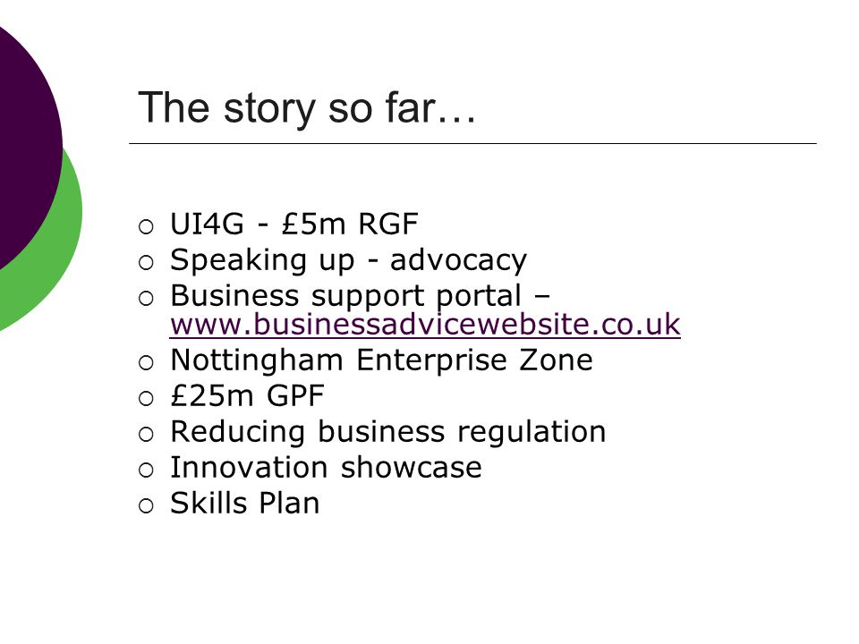 The story so far…  UI4G - £5m RGF  Speaking up - advocacy  Business support portal – www.businessadvicewebsite.co.uk www.businessadvicewebsite.co.uk  Nottingham Enterprise Zone  £25m GPF  Reducing business regulation  Innovation showcase  Skills Plan
