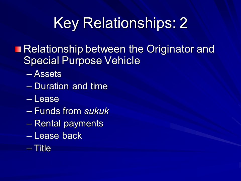 Key Relationships: 3 Relationship between HoS and SPV –Nature of this relationship –Issuing sukuk –Funds generated from the sukuk –Payments to HoS Relationship between HoS and Originator –Nature of the relationship